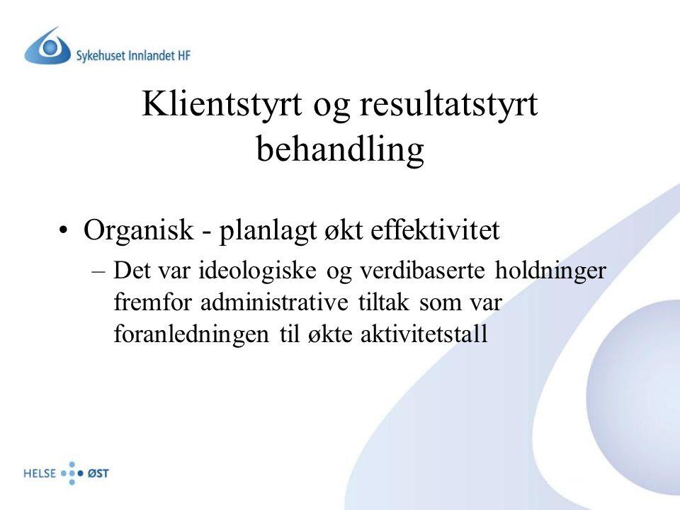 Klientstyrt og resultatstyrt behandling •Organisk - planlagt økt effektivitet –Det var ideologiske og verdibaserte holdninger fremfor administrative tiltak som var foranledningen til økte aktivitetstall