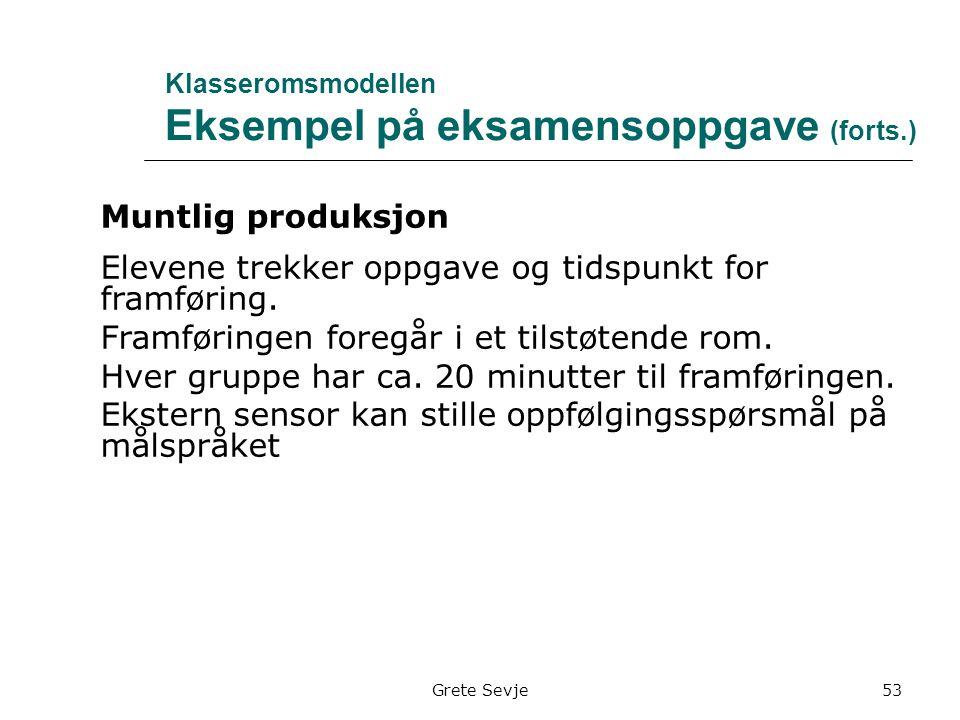 Grete Sevje Klasseromsmodellen Eksempel på eksamensoppgave (forts.) Muntlig produksjon Elevene trekker oppgave og tidspunkt for framføring.