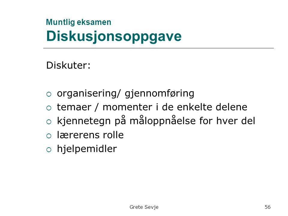 Grete Sevje Muntlig eksamen Diskusjonsoppgave Diskuter:  organisering/ gjennomføring  temaer / momenter i de enkelte delene  kjennetegn på måloppnåelse for hver del  lærerens rolle  hjelpemidler 56