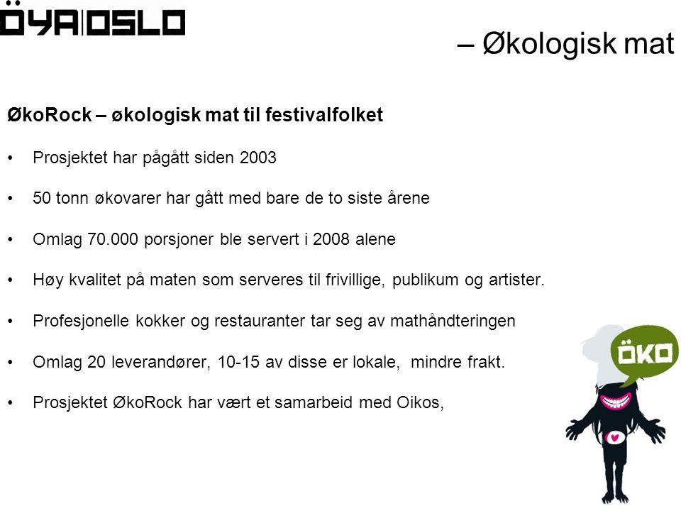 – Økologisk mat ØkoRock – økologisk mat til festivalfolket •Prosjektet har pågått siden 2003 •50 tonn økovarer har gått med bare de to siste årene •Omlag 70.000 porsjoner ble servert i 2008 alene •Høy kvalitet på maten som serveres til frivillige, publikum og artister.