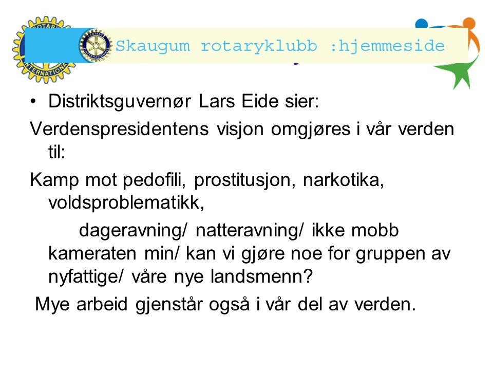 Hønefoss Rotary Klubb •Distriktsguvernør Lars Eide sier: Verdenspresidentens visjon omgjøres i vår verden til: Kamp mot pedofili, prostitusjon, narkot