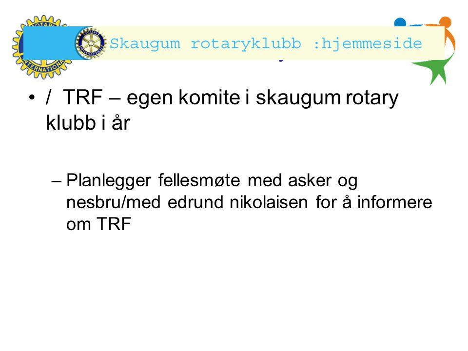 Hønefoss Rotary Klubb •/ TRF – egen komite i skaugum rotary klubb i år –Planlegger fellesmøte med asker og nesbru/med edrund nikolaisen for å informer