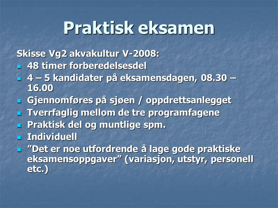 Praktisk eksamen Skisse Vg2 akvakultur V-2008:  48 timer forberedelsesdel  4 – 5 kandidater på eksamensdagen, 08.30 – 16.00  Gjennomføres på sjøen / oppdrettsanlegget  Tverrfaglig mellom de tre programfagene  Praktisk del og muntlige spm.