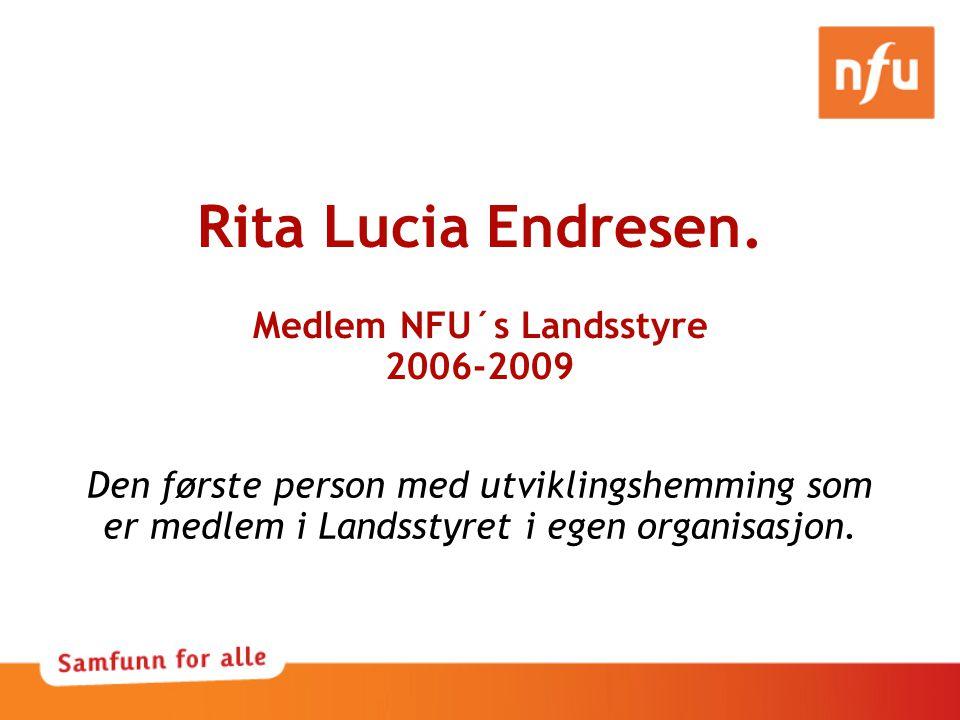 Rita Lucia Endresen. Medlem NFU´s Landsstyre 2006-2009 Den første person med utviklingshemming som er medlem i Landsstyret i egen organisasjon.