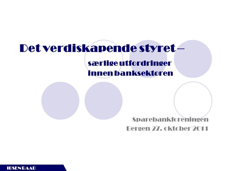 IBSEN RAAD Det verdiskapende styret – særlige utfordringer innen banksektoren IBSEN RAAD Sparebankforeningen Bergen 27. oktober 2011