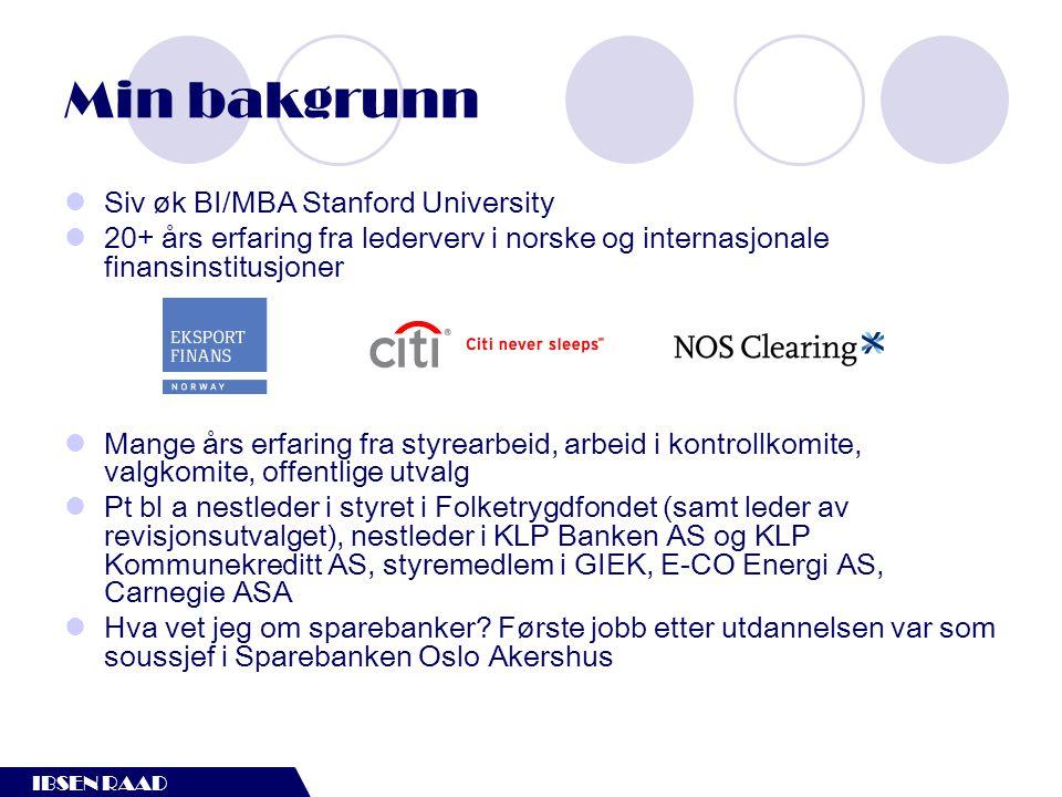 IBSEN RAAD Min bakgrunn  Siv øk BI/MBA Stanford University  20+ års erfaring fra lederverv i norske og internasjonale finansinstitusjoner  Mange år