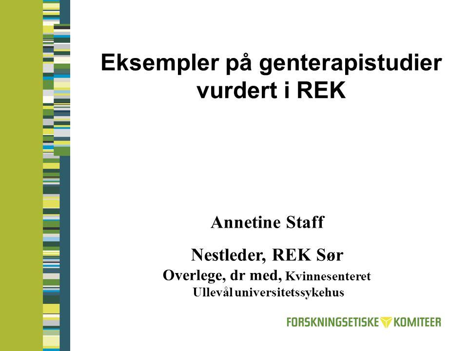 Eksempler på genterapistudier vurdert i REK Annetine Staff Nestleder, REK Sør Overlege, dr med, Kvinnesenteret Ullevål universitetssykehus