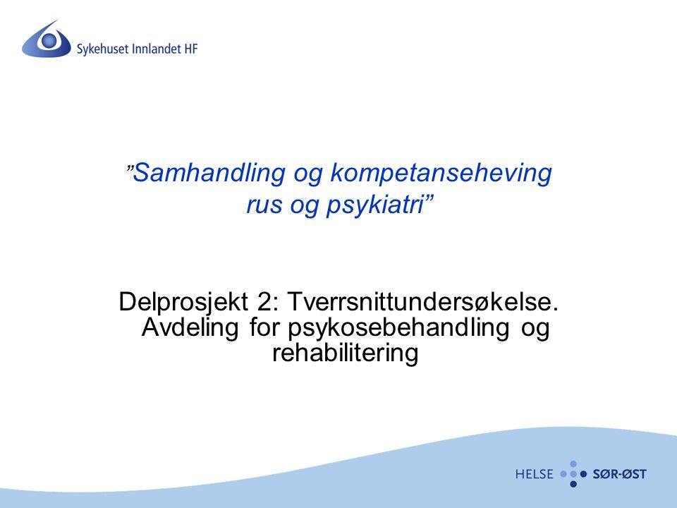""""""" Samhandling og kompetanseheving rus og psykiatri"""" Delprosjekt 2: Tverrsnittundersøkelse. Avdeling for psykosebehandling og rehabilitering"""