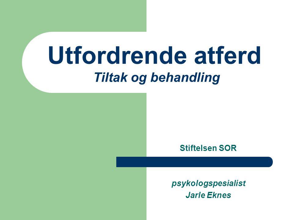 Utfordrende atferd Tiltak og behandling Stiftelsen SOR psykologspesialist Jarle Eknes