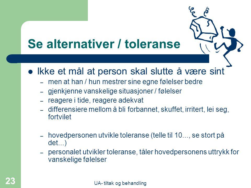 UA- tiltak og behandling 23 Se alternativer / toleranse  Ikke et mål at person skal slutte å være sint – men at han / hun mestrer sine egne følelser bedre – gjenkjenne vanskelige situasjoner / følelser – reagere i tide, reagere adekvat – differensiere mellom å bli forbannet, skuffet, irritert, lei seg, fortvilet – hovedpersonen utvikle toleranse (telle til 10..., se stort på det...) – personalet utvikler toleranse, tåler hovedpersonens uttrykk for vanskelige følelser