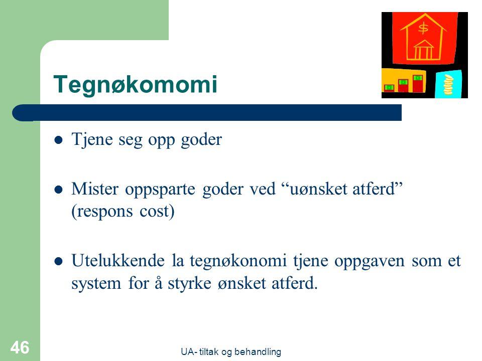 UA- tiltak og behandling 46 Tegnøkomomi  Tjene seg opp goder  Mister oppsparte goder ved uønsket atferd (respons cost)  Utelukkende la tegnøkonomi tjene oppgaven som et system for å styrke ønsket atferd.