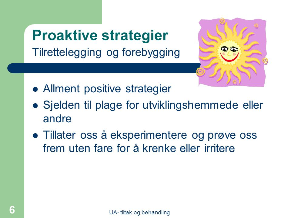 UA- tiltak og behandling 6 Proaktive strategier Tilrettelegging og forebygging  Allment positive strategier  Sjelden til plage for utviklingshemmede eller andre  Tillater oss å eksperimentere og prøve oss frem uten fare for å krenke eller irritere