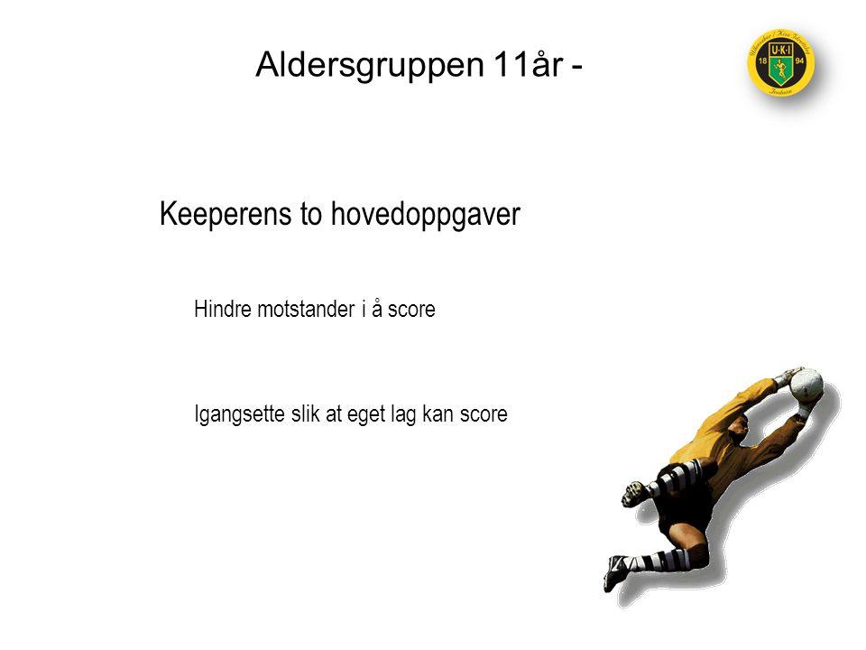 Aldersgruppen 11år - Keeperens to hovedoppgaver Hindre motstander i å score Igangsette slik at eget lag kan score