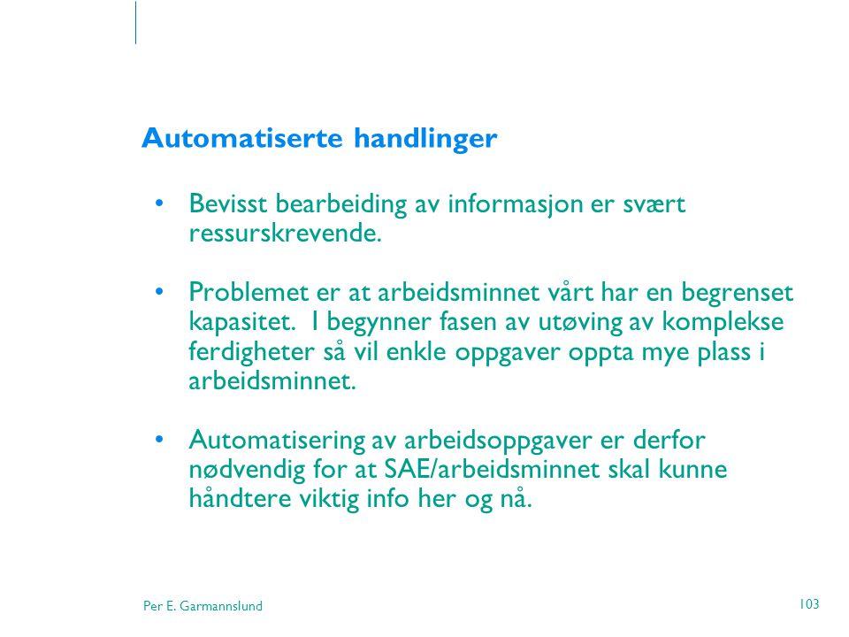 Per E. Garmannslund 103 Automatiserte handlinger •Bevisst bearbeiding av informasjon er svært ressurskrevende. •Problemet er at arbeidsminnet vårt har