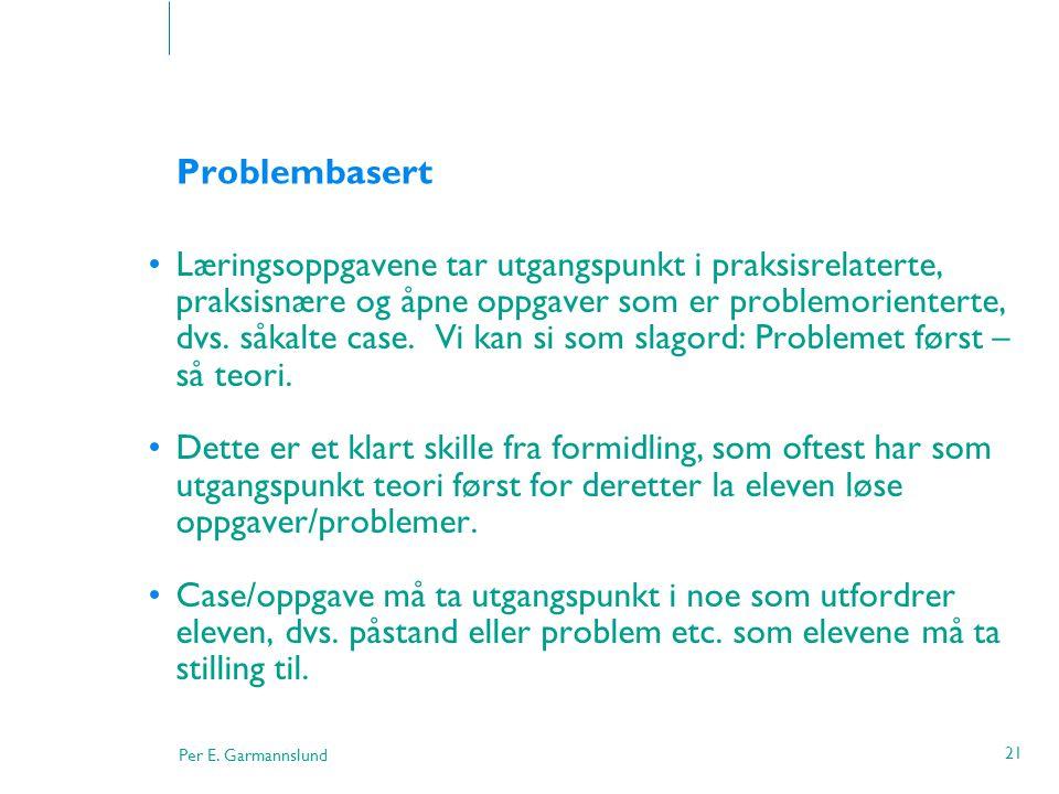Per E. Garmannslund 21 Problembasert •Læringsoppgavene tar utgangspunkt i praksisrelaterte, praksisnære og åpne oppgaver som er problemorienterte, dvs
