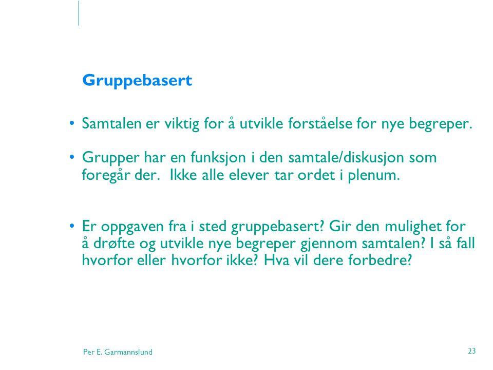 Per E. Garmannslund 23 Gruppebasert •Samtalen er viktig for å utvikle forståelse for nye begreper. •Grupper har en funksjon i den samtale/diskusjon so