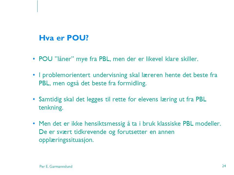 """Per E. Garmannslund 24 Hva er POU? •POU """"låner"""" mye fra PBL, men der er likevel klare skiller. •I problemorientert undervisning skal læreren hente det"""
