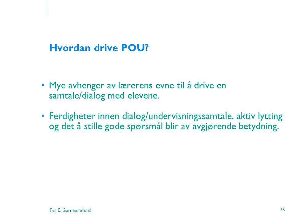 Per E. Garmannslund 26 Hvordan drive POU? •Mye avhenger av lærerens evne til å drive en samtale/dialog med elevene. •Ferdigheter innen dialog/undervis