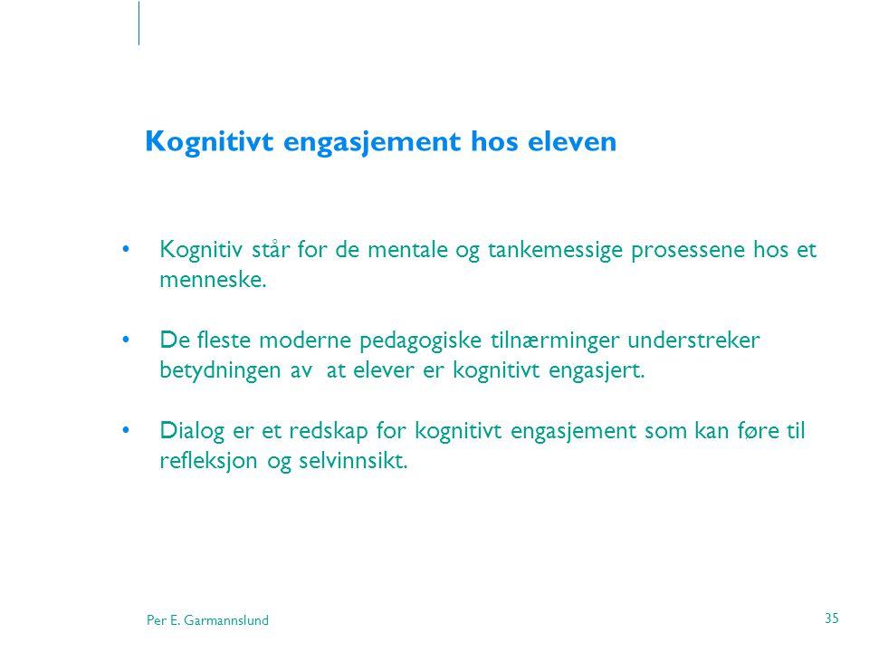Per E. Garmannslund 35 Kognitivt engasjement hos eleven •Kognitiv står for de mentale og tankemessige prosessene hos et menneske. •De fleste moderne p