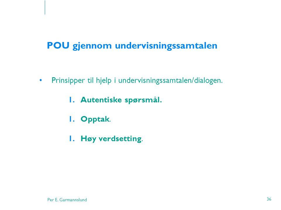 Per E. Garmannslund 36 POU gjennom undervisningssamtalen •Prinsipper til hjelp i undervisningssamtalen/dialogen. 1.Autentiske spørsmål. 1.Opptak. 1.Hø