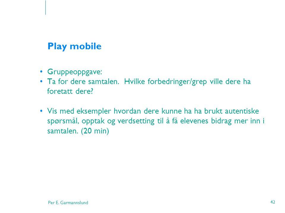 Per E. Garmannslund 42 Play mobile •Gruppeoppgave: •Ta for dere samtalen. Hvilke forbedringer/grep ville dere ha foretatt dere? •Vis med eksempler hvo