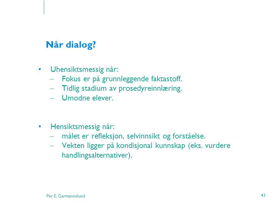 Per E. Garmannslund 43 Når dialog? •Uhensiktsmessig når: – Fokus er på grunnleggende faktastoff. – Tidlig stadium av prosedyreinnlæring. – Umodne elev