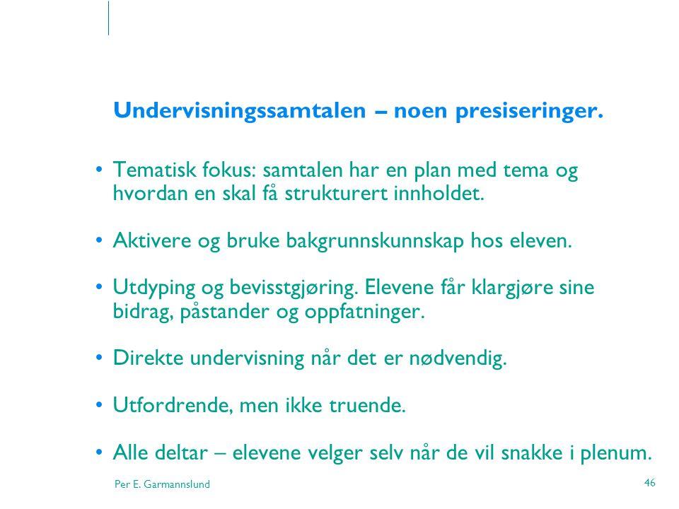 Per E. Garmannslund 46 Undervisningssamtalen – noen presiseringer. •Tematisk fokus: samtalen har en plan med tema og hvordan en skal få strukturert in