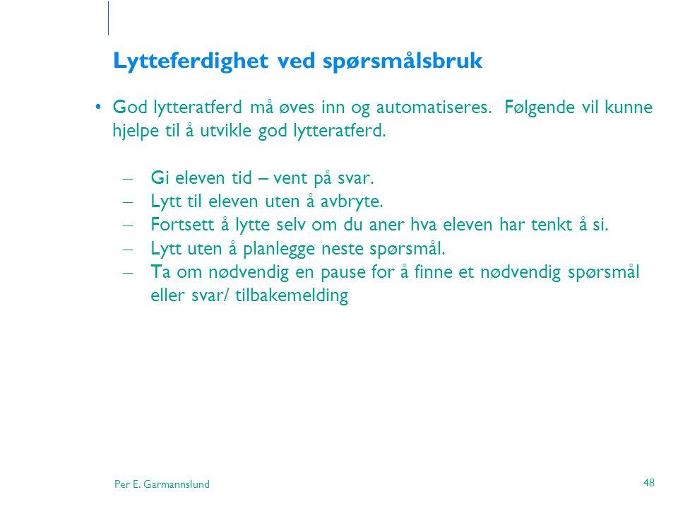 Per E. Garmannslund 48 Lytteferdighet ved spørsmålsbruk •God lytteratferd må øves inn og automatiseres. Følgende vil kunne hjelpe til å utvikle god ly