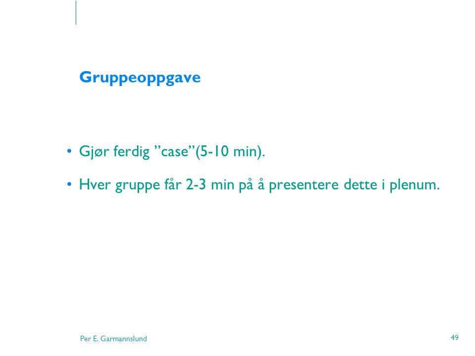 """Per E. Garmannslund 49 Gruppeoppgave •Gjør ferdig """"case""""(5-10 min). •Hver gruppe får 2-3 min på å presentere dette i plenum."""