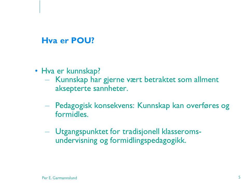 Per E. Garmannslund 5 Hva er POU? •Hva er kunnskap? – Kunnskap har gjerne vært betraktet som allment aksepterte sannheter. – Pedagogisk konsekvens: Ku