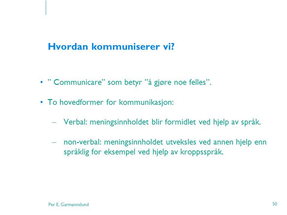 """Per E. Garmannslund 50 Hvordan kommuniserer vi? •"""" Communicare"""" som betyr """"å gjøre noe felles"""". •To hovedformer for kommunikasjon: – Verbal: meningsin"""