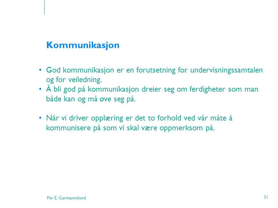 Per E. Garmannslund 51 Kommunikasjon •God kommunikasjon er en forutsetning for undervisningssamtalen og for veiledning. •Å bli god på kommunikasjon dr
