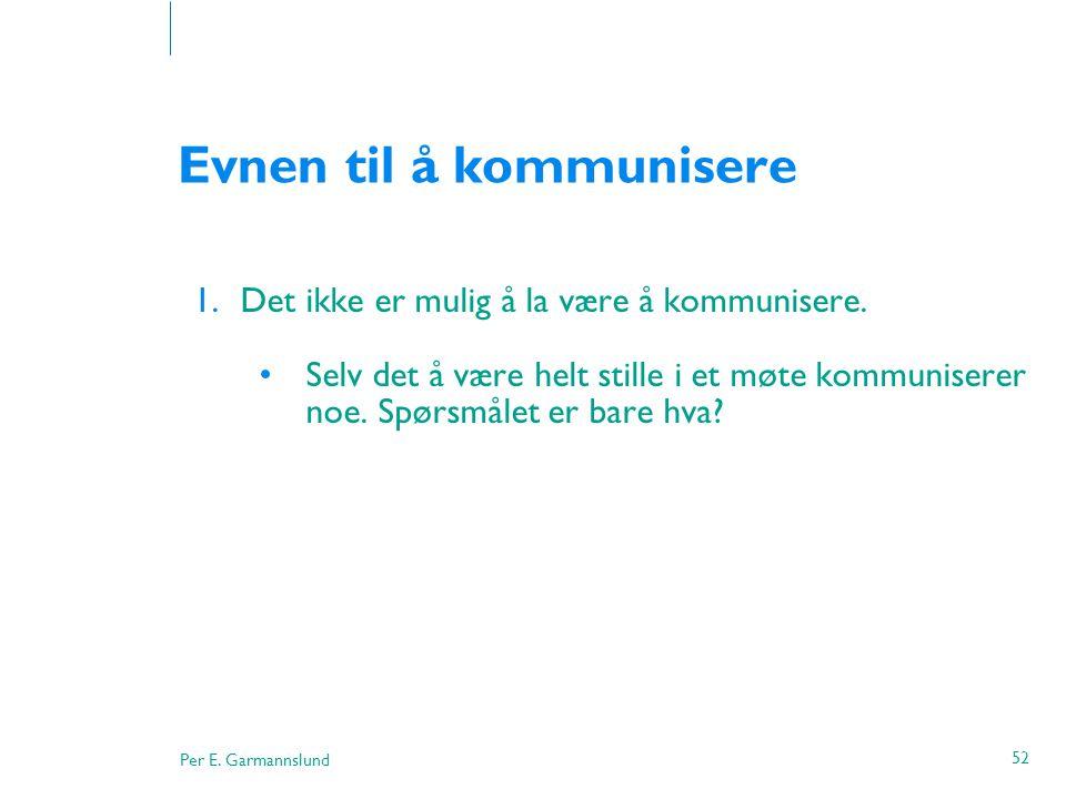 Per E. Garmannslund 52 Evnen til å kommunisere 1.Det ikke er mulig å la være å kommunisere. •Selv det å være helt stille i et møte kommuniserer noe. S