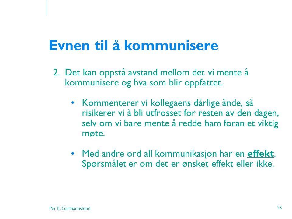 Per E. Garmannslund 53 Evnen til å kommunisere 2.Det kan oppstå avstand mellom det vi mente å kommunisere og hva som blir oppfattet. •Kommenterer vi k