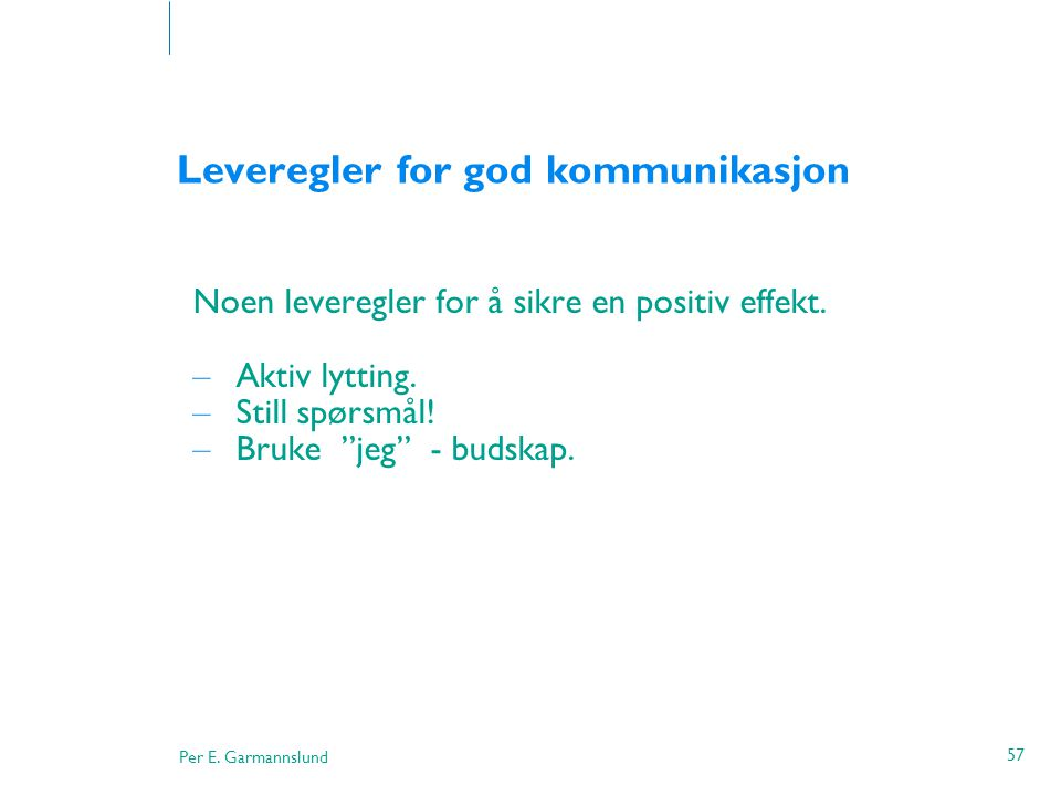 """Per E. Garmannslund 57 Leveregler for god kommunikasjon Noen leveregler for å sikre en positiv effekt. – Aktiv lytting. – Still spørsmål! – Bruke """"jeg"""