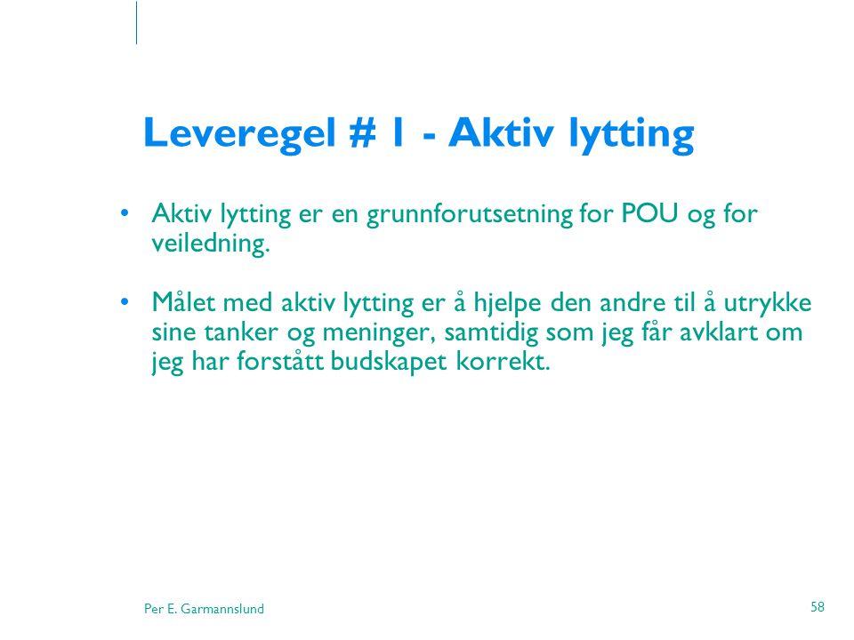 Per E. Garmannslund 58 Leveregel # 1 - Aktiv lytting •Aktiv lytting er en grunnforutsetning for POU og for veiledning. •Målet med aktiv lytting er å h