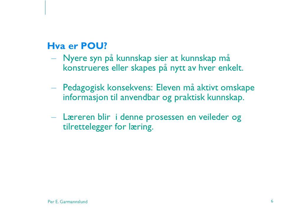 Per E. Garmannslund 6 Hva er POU? – Nyere syn på kunnskap sier at kunnskap må konstrueres eller skapes på nytt av hver enkelt. – Pedagogisk konsekvens