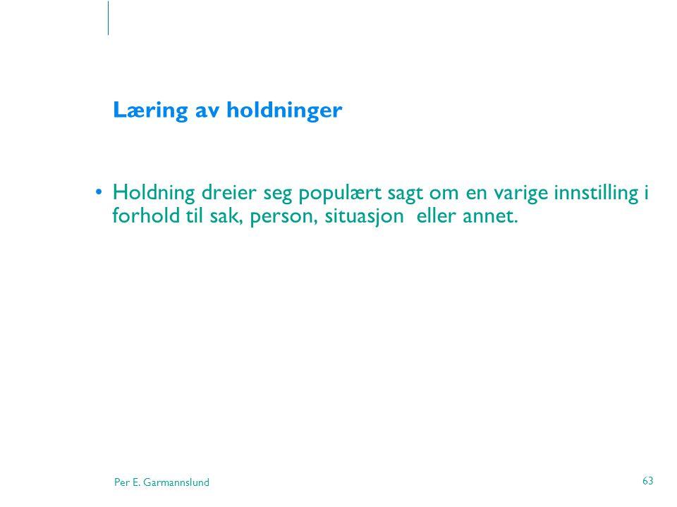 Per E. Garmannslund 63 Læring av holdninger •Holdning dreier seg populært sagt om en varige innstilling i forhold til sak, person, situasjon eller ann