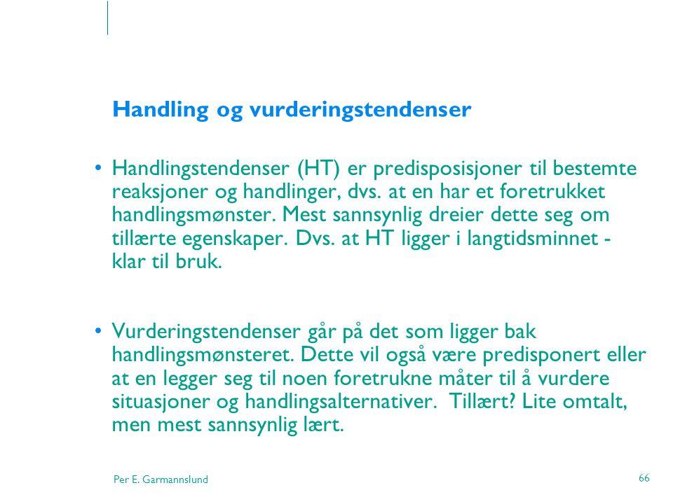 Per E. Garmannslund 66 Handling og vurderingstendenser •Handlingstendenser (HT) er predisposisjoner til bestemte reaksjoner og handlinger, dvs. at en