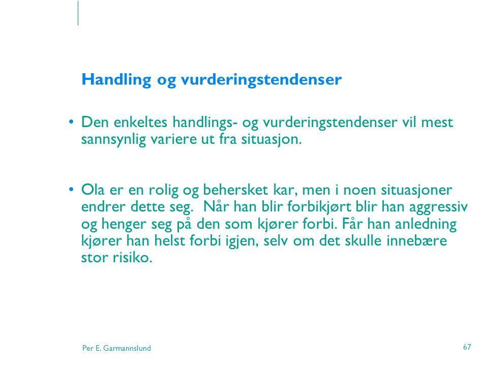 Per E. Garmannslund 67 Handling og vurderingstendenser •Den enkeltes handlings- og vurderingstendenser vil mest sannsynlig variere ut fra situasjon. •