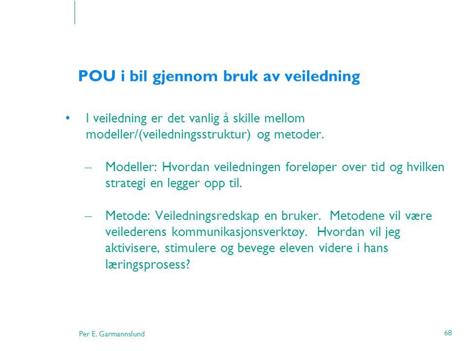 Per E. Garmannslund 68 POU i bil gjennom bruk av veiledning •I veiledning er det vanlig å skille mellom modeller/(veiledningsstruktur) og metoder. – M