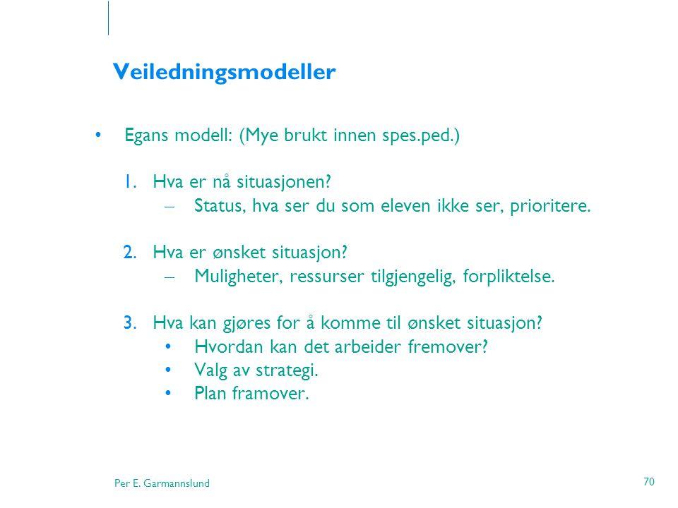 Per E. Garmannslund 70 Veiledningsmodeller •Egans modell: (Mye brukt innen spes.ped.) 1.Hva er nå situasjonen? – Status, hva ser du som eleven ikke se