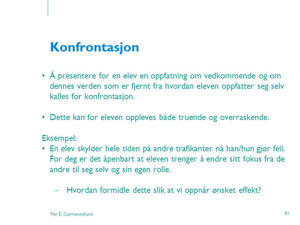 Per E. Garmannslund 81 Konfrontasjon •Å presentere for en elev en oppfatning om vedkommende og om dennes verden som er fjernt fra hvordan eleven oppfa