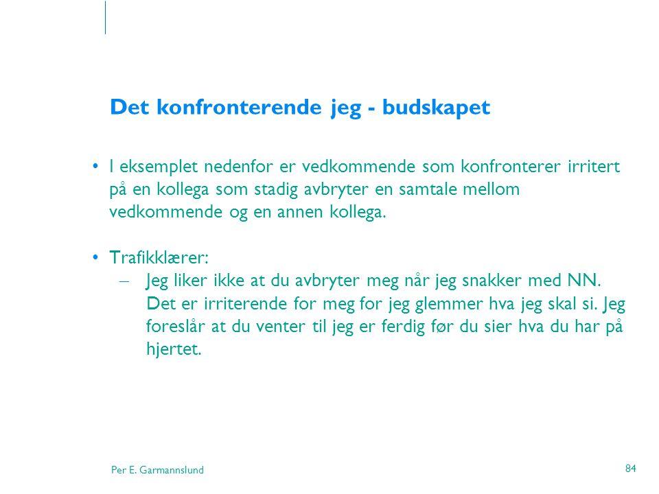 Per E. Garmannslund 84 Det konfronterende jeg - budskapet •I eksemplet nedenfor er vedkommende som konfronterer irritert på en kollega som stadig avbr
