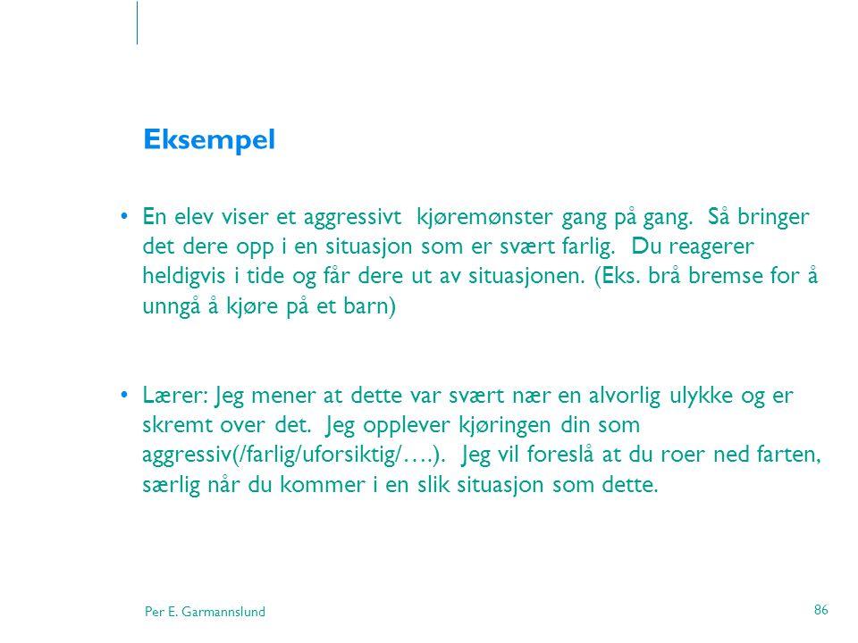 Per E. Garmannslund 86 Eksempel •En elev viser et aggressivt kjøremønster gang på gang. Så bringer det dere opp i en situasjon som er svært farlig. Du