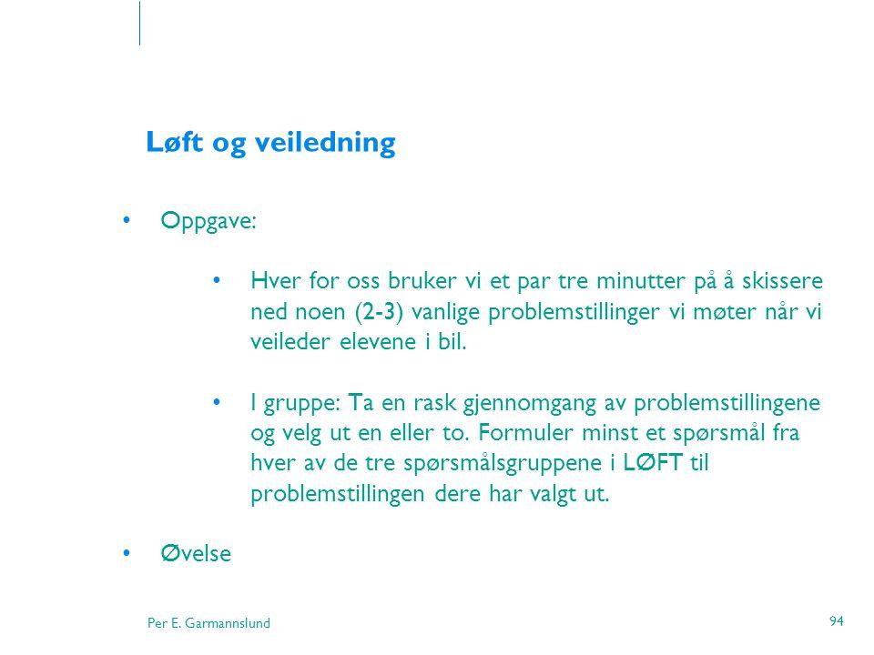 Per E. Garmannslund 94 Løft og veiledning •Oppgave: •Hver for oss bruker vi et par tre minutter på å skissere ned noen (2-3) vanlige problemstillinger