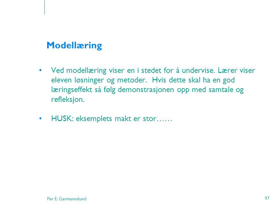 Per E. Garmannslund 97 Modellæring •Ved modellæring viser en i stedet for å undervise. Lærer viser eleven løsninger og metoder. Hvis dette skal ha en