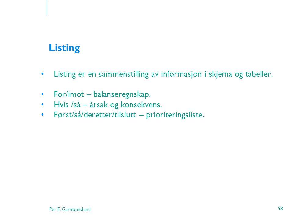 Per E. Garmannslund 98 Listing •Listing er en sammenstilling av informasjon i skjema og tabeller. •For/imot – balanseregnskap. •Hvis /så – årsak og ko