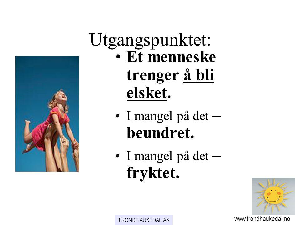 TROND HAUKEDAL AS www.trondhaukedal.no Utgangspunktet: •Et menneske trenger å bli elsket. •I mangel på det – beundret. •I mangel på det – fryktet.