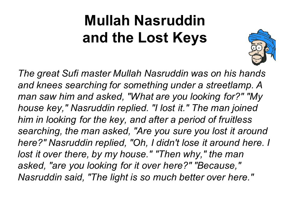 Mullah Nasruddin and the Lost Keys The great Sufi master Mullah Nasruddin was on his hands and knees searching for something under a streetlamp. A man